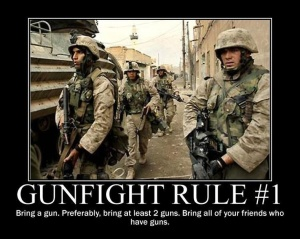 While not official ROE, when it comes time to get into a gunfight, it s a good tip to follow.